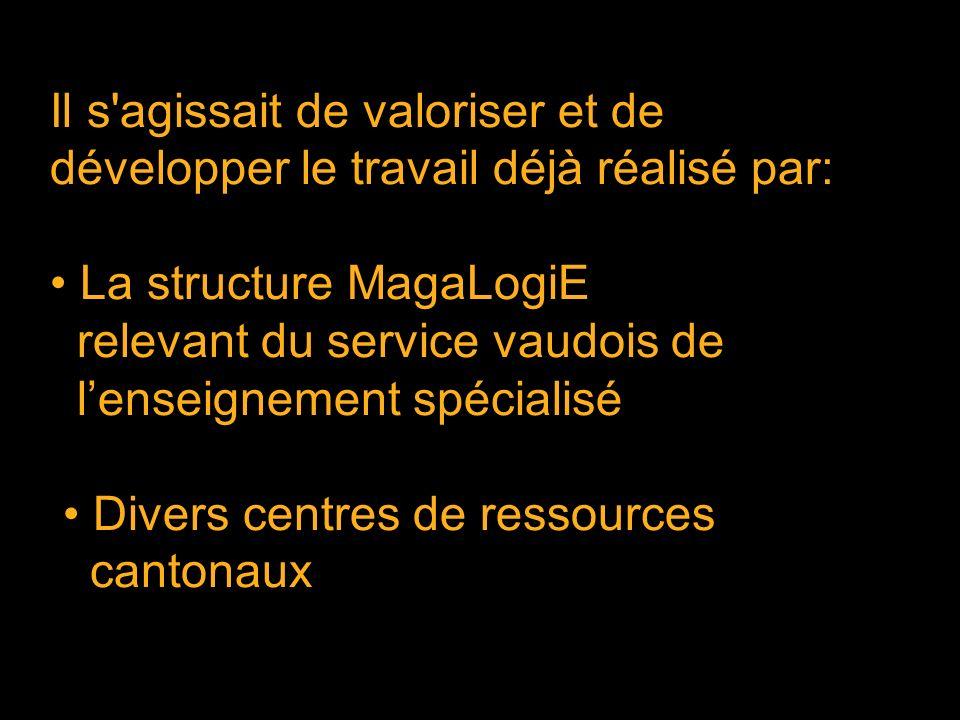 Il s agissait de valoriser et de développer le travail déjà réalisé par: La structure MagaLogiE relevant du service vaudois de lenseignement spécialisé Divers centres de ressources cantonaux