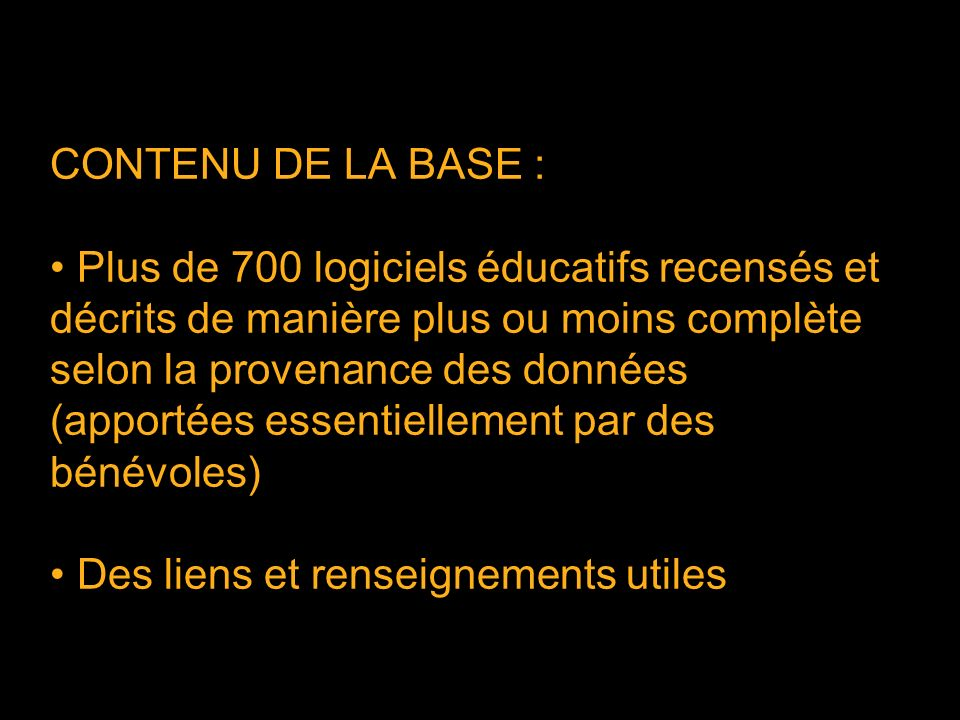 CONTENU DE LA BASE : Plus de 700 logiciels éducatifs recensés et décrits de manière plus ou moins complète selon la provenance des données (apportées essentiellement par des bénévoles) Des liens et renseignements utiles