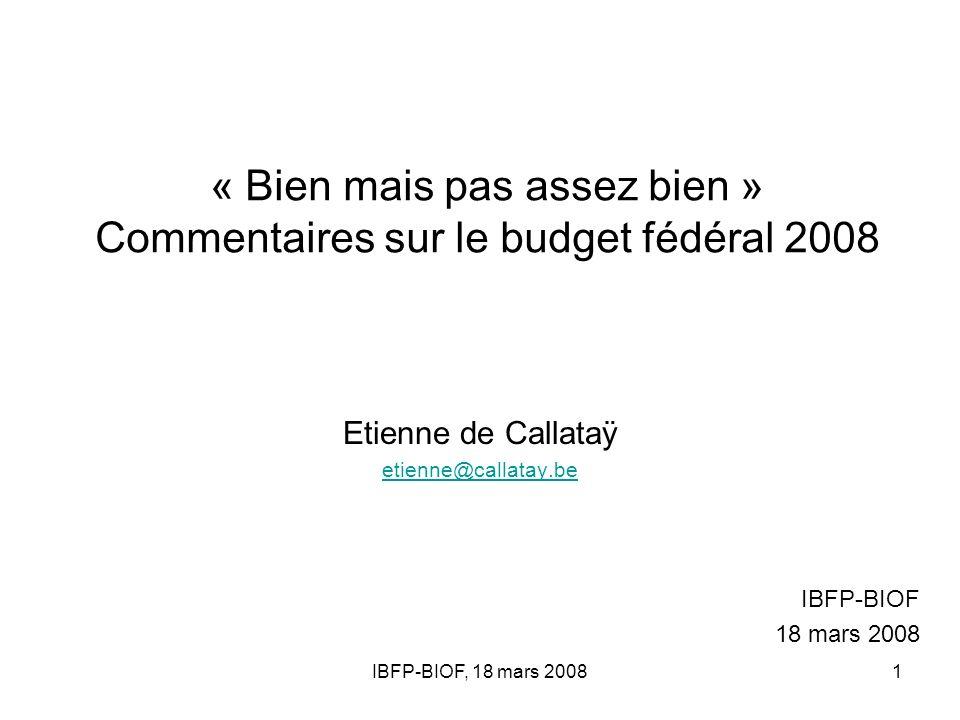 IBFP-BIOF, 18 mars 20081 « Bien mais pas assez bien » Commentaires sur le budget fédéral 2008 Etienne de Callataÿ etienne@callatay.be IBFP-BIOF 18 mar