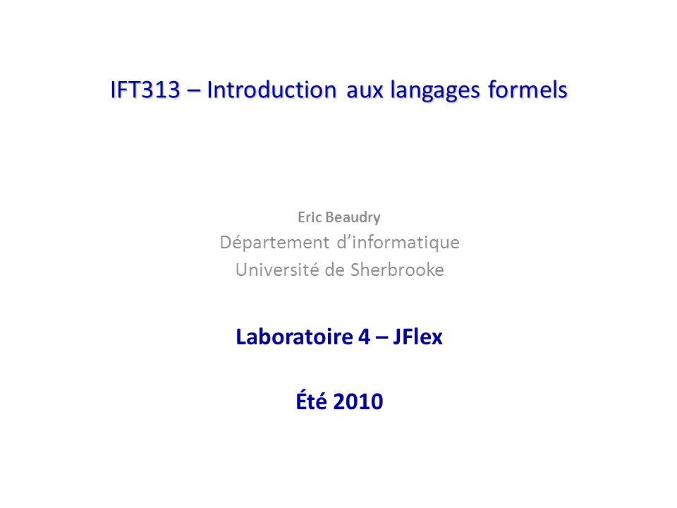IFT313 – Introduction aux langages formels Eric Beaudry Département dinformatique Université de Sherbrooke Laboratoire 4 – JFlex Été 2010