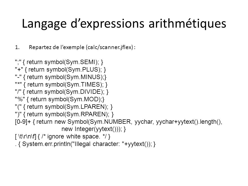 Langage dexpressions arithmétiques 1.Repartez de lexemple (calc/scanner.jflex) : ; { return symbol(Sym.SEMI); } + { return symbol(Sym.PLUS); } - { return symbol(Sym.MINUS);} * { return symbol(Sym.TIMES); } / { return symbol(Sym.DIVIDE); } % { return symbol(Sym.MOD);} ( { return symbol(Sym.LPAREN); } ) { return symbol(Sym.RPAREN); } [0-9]+ { return new Symbol(Sym.NUMBER, yychar, yychar+yytext().length(), new Integer(yytext())); } [ \t\r\n\f] { /* ignore white space.