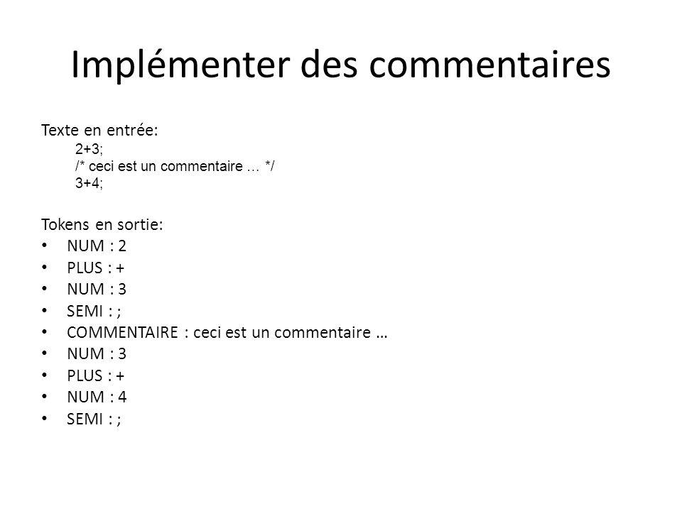 Implémenter des commentaires Texte en entrée: 2+3; /* ceci est un commentaire … */ 3+4; Tokens en sortie: NUM : 2 PLUS : + NUM : 3 SEMI : ; COMMENTAIRE : ceci est un commentaire … NUM : 3 PLUS : + NUM : 4 SEMI : ;