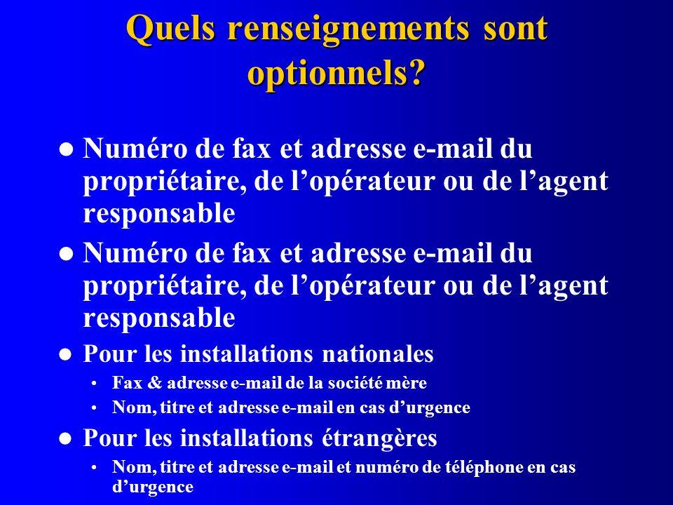 Quels renseignements sont optionnels? Numéro de fax et adresse e-mail du propriétaire, de lopérateur ou de lagent responsable Pour les installations n