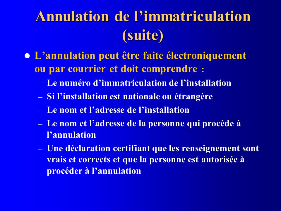 Annulation de limmatriculation (suite) Lannulation peut être faite électroniquement ou par courrier et doit comprendre : – Le numéro dimmatriculation