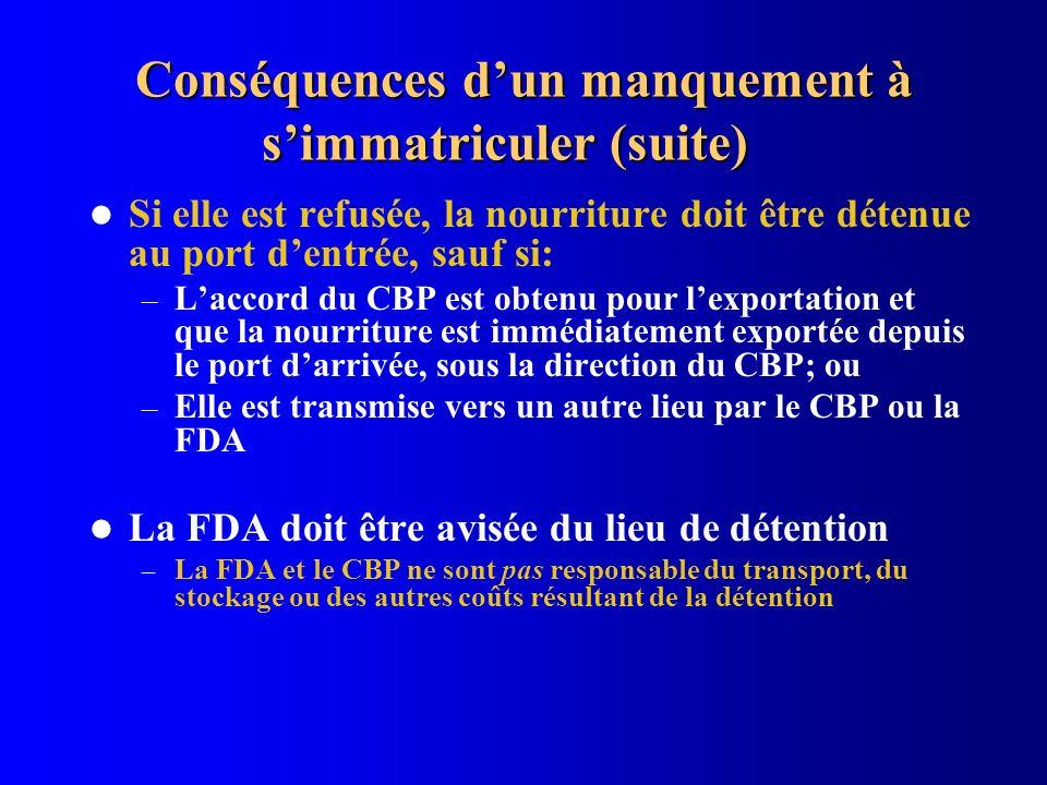 Conséquences dun manquement à simmatriculer (suite) Si elle est refusée, la nourriture doit être détenue au port dentrée, sauf si: – Laccord du CBP es