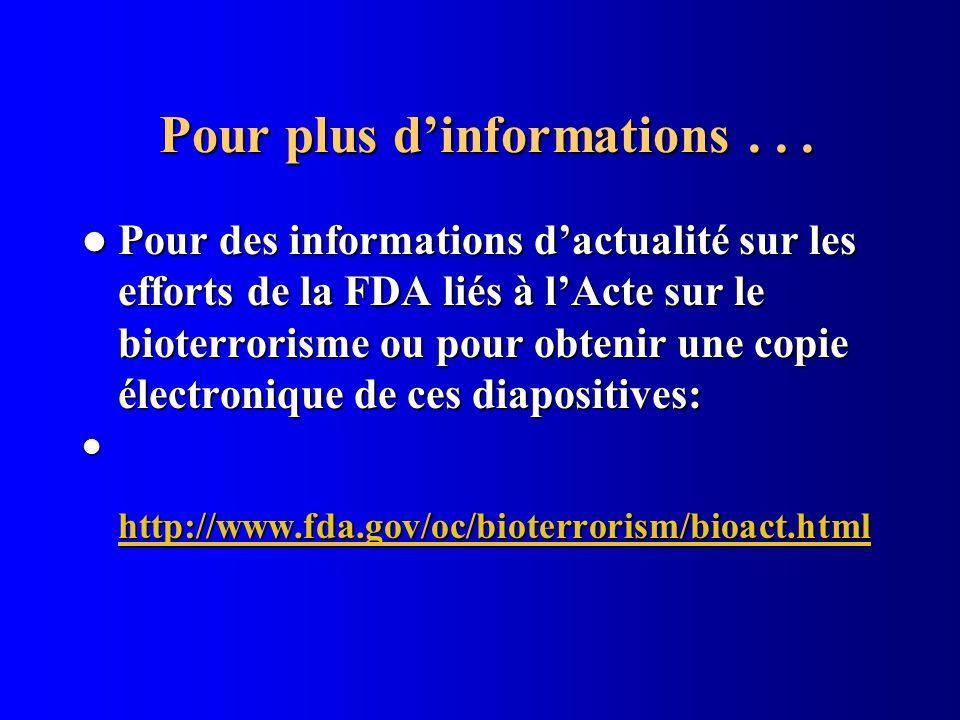 Pour plus dinformations... Pour plus dinformations... Pour des informations dactualité sur les efforts de la FDA liés à lActe sur le bioterrorisme ou
