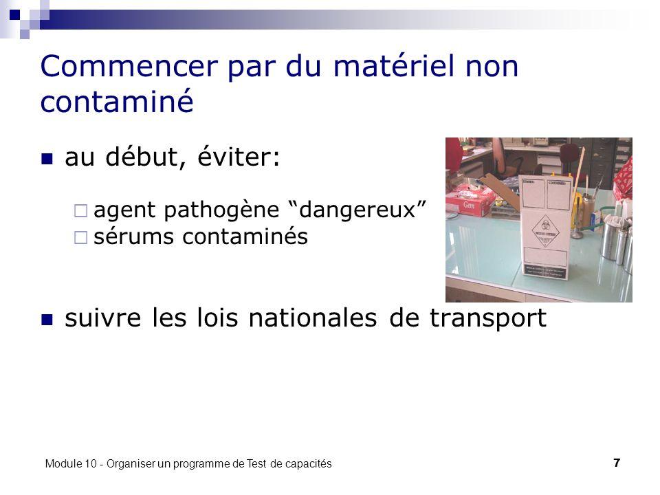 Module 10 - Organiser un programme de Test de capacités 7 Commencer par du matériel non contaminé au début, éviter: agent pathogène dangereux sérums contaminés suivre les lois nationales de transport