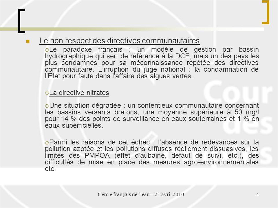 Cercle français de leau – 21 avril 20104 Le non respect des directives communautaires Le paradoxe français : un modèle de gestion par bassin hydrographique qui sert de référence à la DCE, mais un des pays les plus condamnés pour sa méconnaissance répétée des directives communautaire.
