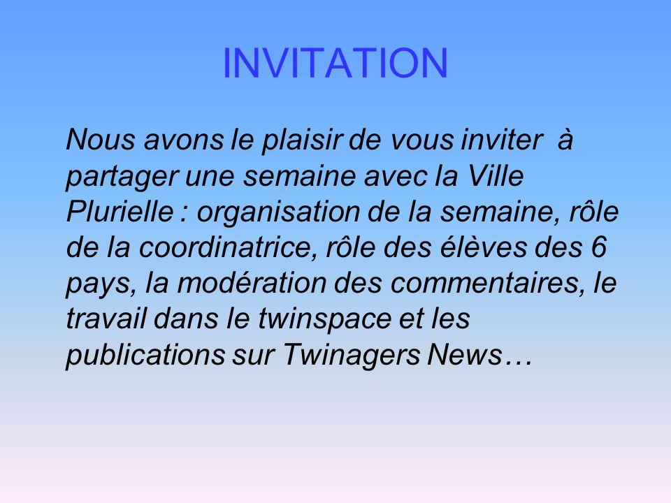 INVITATION Nous avons le plaisir de vous inviter à partager une semaine avec la Ville Plurielle : organisation de la semaine, rôle de la coordinatrice, rôle des élèves des 6 pays, la modération des commentaires, le travail dans le twinspace et les publications sur Twinagers News…