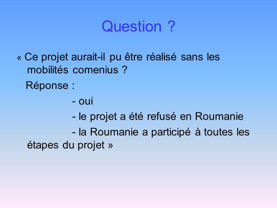 Question ? « Ce projet aurait-il pu être réalisé sans les mobilités comenius ? Réponse : - oui - le projet a été refusé en Roumanie - la Roumanie a pa