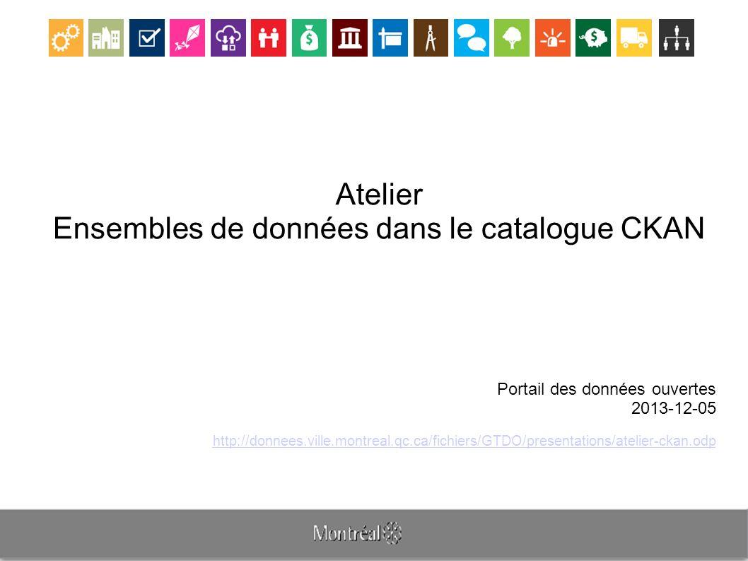 Atelier Ensembles de données dans le catalogue CKAN Portail des données ouvertes 2013-12-05 http://donnees.ville.montreal.qc.ca/fichiers/GTDO/presentations/atelier-ckan.odp
