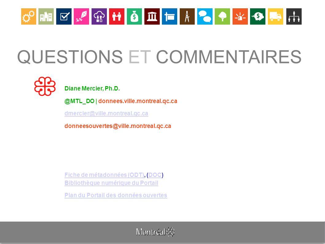 QUESTIONS ET COMMENTAIRES Diane Mercier, Ph.D. @MTL_DO | donnees.ville.montreal.qc.ca dmercier@ville.montreal.qc.ca donneesouvertes@ville.montreal.qc.