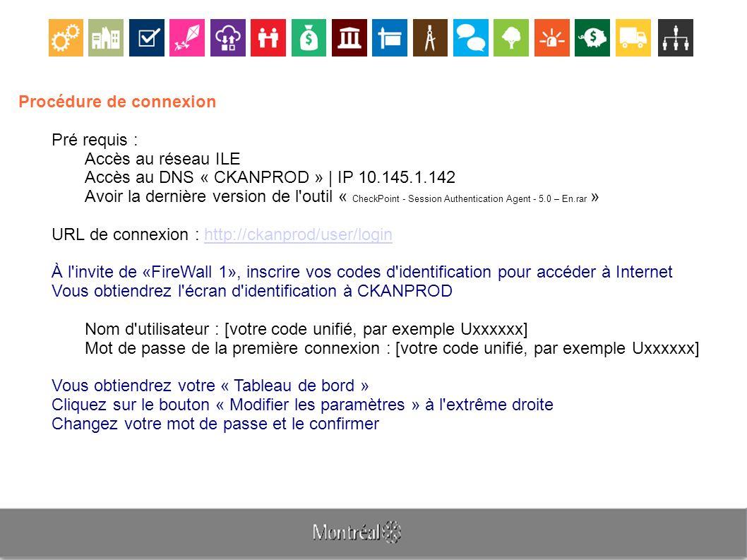 Procédure de connexion Pré requis : Accès au réseau ILE Accès au DNS « CKANPROD » | IP 10.145.1.142 Avoir la dernière version de l outil « CheckPoint - Session Authentication Agent - 5.0 – En.rar » URL de connexion : http://ckanprod/user/loginhttp://ckanprod/user/login À l invite de «FireWall 1», inscrire vos codes d identification pour accéder à Internet Vous obtiendrez l écran d identification à CKANPROD Nom d utilisateur : [votre code unifié, par exemple Uxxxxxx] Mot de passe de la première connexion : [votre code unifié, par exemple Uxxxxxx] Vous obtiendrez votre « Tableau de bord » Cliquez sur le bouton « Modifier les paramètres » à l extrême droite Changez votre mot de passe et le confirmer
