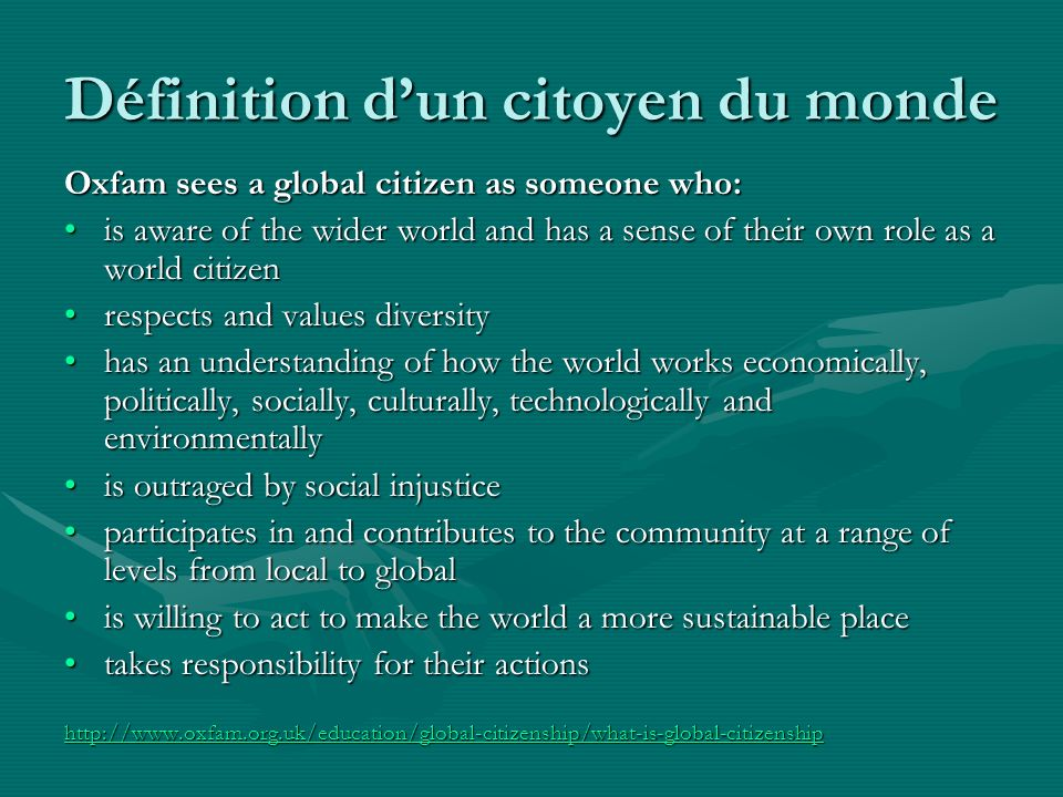 Définition dun citoyen du monde Oxfam sees a global citizen as someone who: is aware of the wider world and has a sense of their own role as a world citizenis aware of the wider world and has a sense of their own role as a world citizen respects and values diversityrespects and values diversity has an understanding of how the world works economically, politically, socially, culturally, technologically and environmentallyhas an understanding of how the world works economically, politically, socially, culturally, technologically and environmentally is outraged by social injusticeis outraged by social injustice participates in and contributes to the community at a range of levels from local to globalparticipates in and contributes to the community at a range of levels from local to global is willing to act to make the world a more sustainable placeis willing to act to make the world a more sustainable place takes responsibility for their actionstakes responsibility for their actions http://www.oxfam.org.uk/education/global-citizenship/what-is-global-citizenship