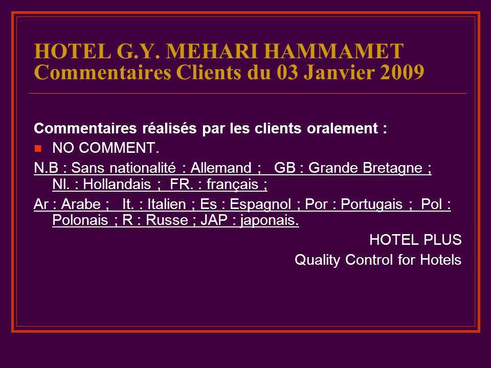 HOTEL G.Y. MEHARI HAMMAMET Commentaires Clients du 03 Janvier 2009 Commentaires réalisés par les clients oralement : NO COMMENT. N.B : Sans nationalit