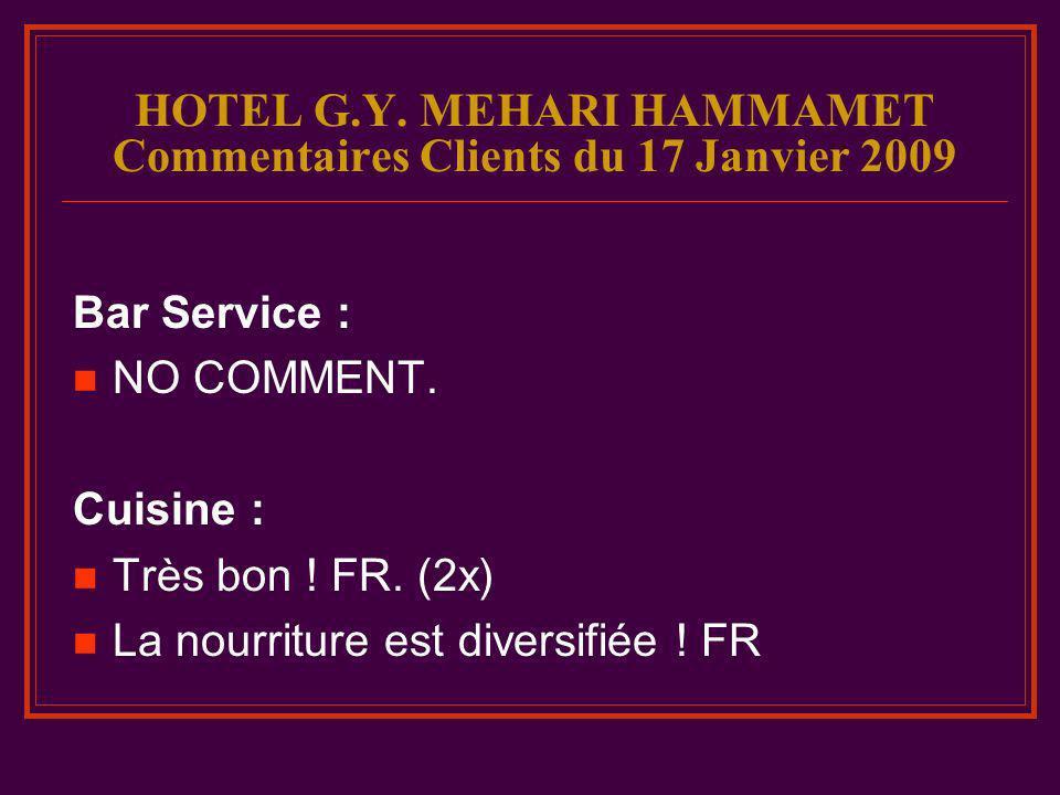 HOTEL G.Y. MEHARI HAMMAMET Commentaires Clients du 17 Janvier 2009 Bar Service : NO COMMENT. Cuisine : Très bon ! FR. (2x) La nourriture est diversifi