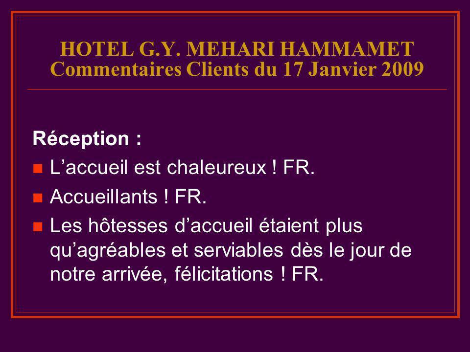 HOTEL G.Y. MEHARI HAMMAMET Commentaires Clients du 17 Janvier 2009 Réception : Laccueil est chaleureux ! FR. Accueillants ! FR. Les hôtesses daccueil
