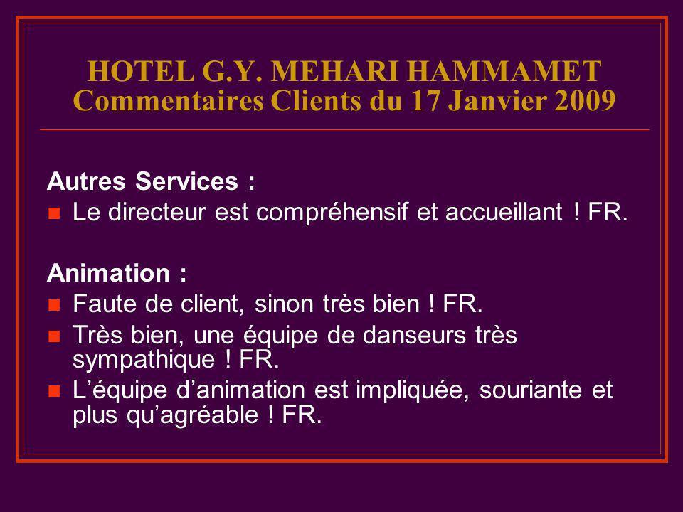 HOTEL G.Y. MEHARI HAMMAMET Commentaires Clients du 17 Janvier 2009 Autres Services : Le directeur est compréhensif et accueillant ! FR. Animation : Fa