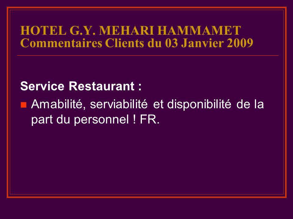 HOTEL G.Y. MEHARI HAMMAMET Commentaires Clients du 03 Janvier 2009 Service Restaurant : Amabilité, serviabilité et disponibilité de la part du personn