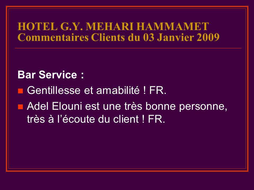 HOTEL G.Y. MEHARI HAMMAMET Commentaires Clients du 03 Janvier 2009 Bar Service : Gentillesse et amabilité ! FR. Adel Elouni est une très bonne personn
