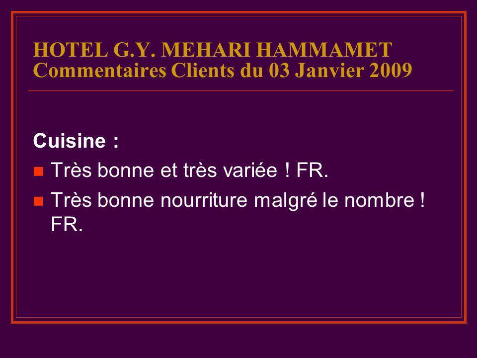 HOTEL G.Y. MEHARI HAMMAMET Commentaires Clients du 03 Janvier 2009 Cuisine : Très bonne et très variée ! FR. Très bonne nourriture malgré le nombre !