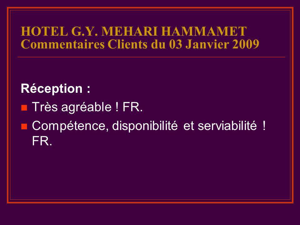 HOTEL G.Y. MEHARI HAMMAMET Commentaires Clients du 03 Janvier 2009 Réception : Très agréable ! FR. Compétence, disponibilité et serviabilité ! FR.