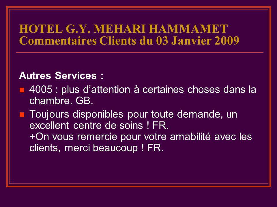 HOTEL G.Y. MEHARI HAMMAMET Commentaires Clients du 03 Janvier 2009 Autres Services : 4005 : plus dattention à certaines choses dans la chambre. GB. To