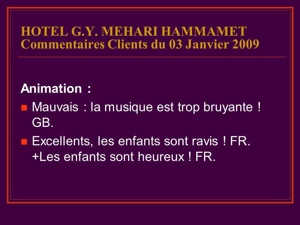 HOTEL G.Y. MEHARI HAMMAMET Commentaires Clients du 03 Janvier 2009 Animation : Mauvais : la musique est trop bruyante ! GB. Excellents, les enfants so