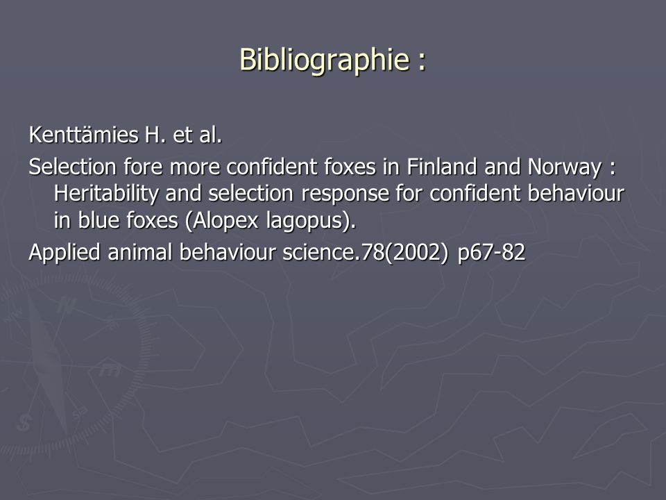 Bibliographie : Kenttämies H. et al. Selection fore more confident foxes in Finland and Norway : Heritability and selection response for confident beh