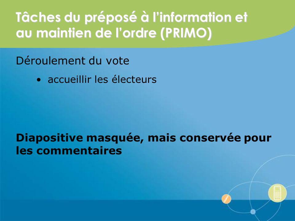 Tâches du préposé à linformation et au maintien de lordre (PRIMO) Déroulement du vote accueillir les électeurs Diapositive masquée, mais conservée pour les commentaires