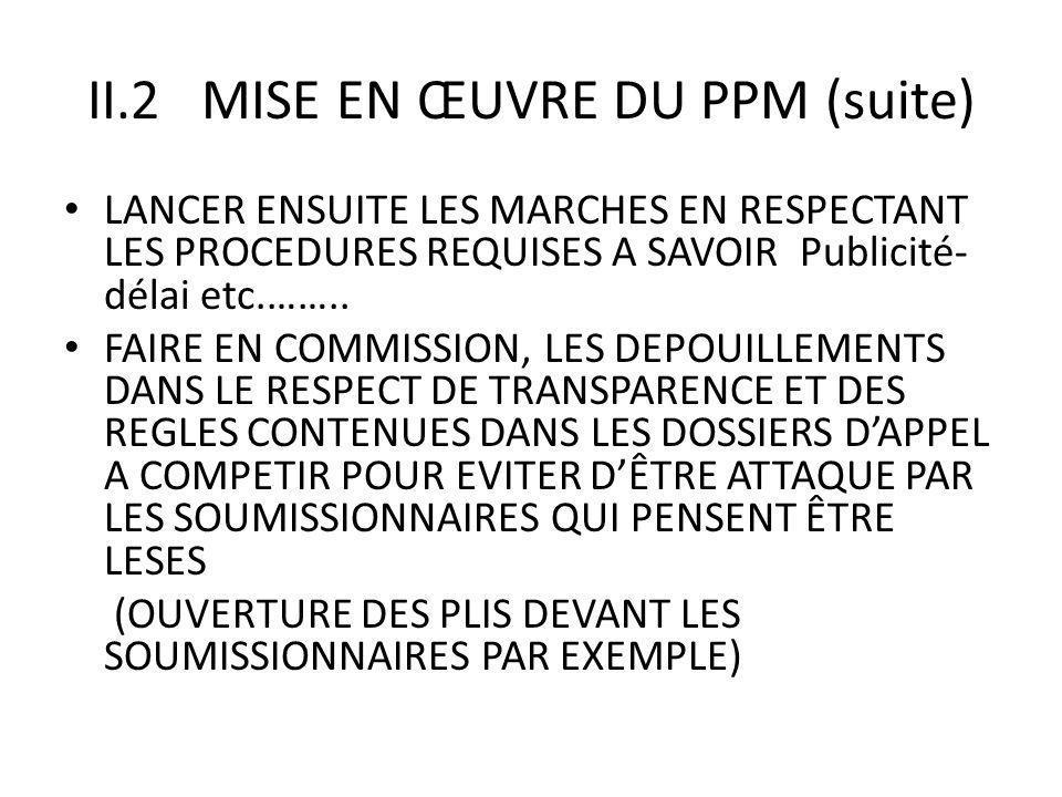 II.2 MISE EN ŒUVRE DU PPM (suite) LANCER ENSUITE LES MARCHES EN RESPECTANT LES PROCEDURES REQUISES A SAVOIR Publicité- délai etc.……..