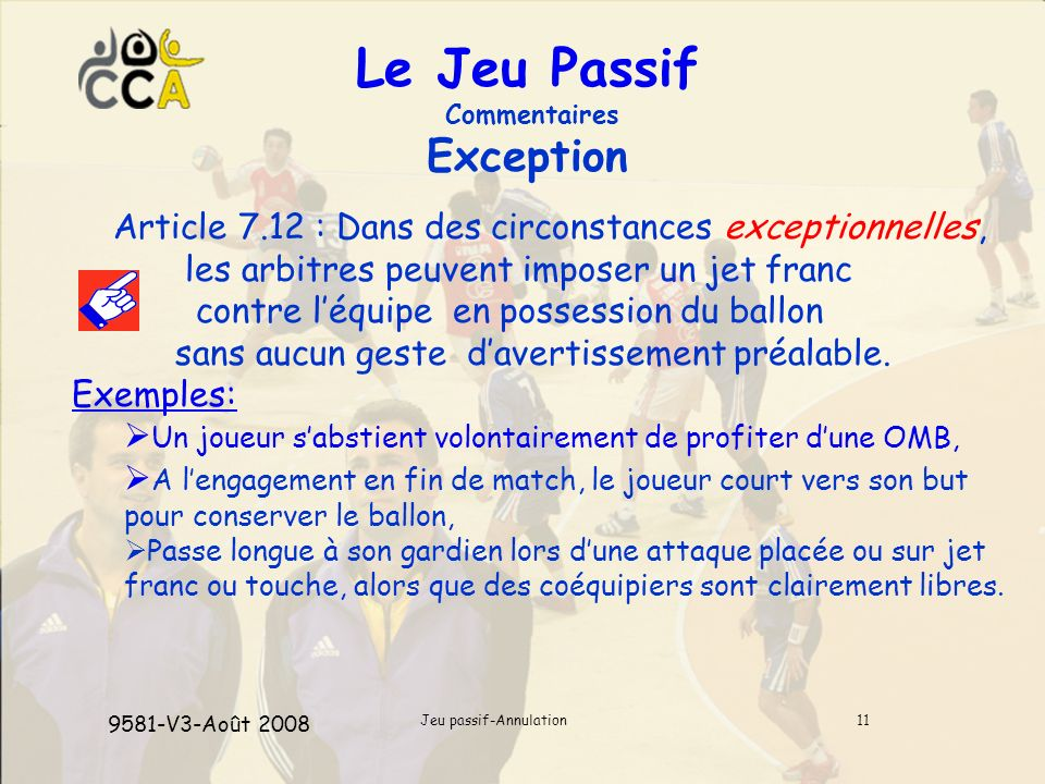 Jeu passif-Annulation11 Le Jeu Passif Commentaires Exception Article 7.12 : Dans des circonstances exceptionnelles, les arbitres peuvent imposer un jet franc contre léquipe en possession du ballon sans aucun geste davertissement préalable.