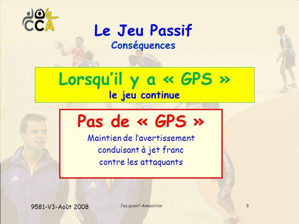 Jeu passif-Annulation8 Le Jeu Passif Conséquences Lorsquil y a « GPS » le jeu continue Pas de « GPS » Maintien de lavertissement conduisant à jet franc contre les attaquants 9581-V3-Août 2008
