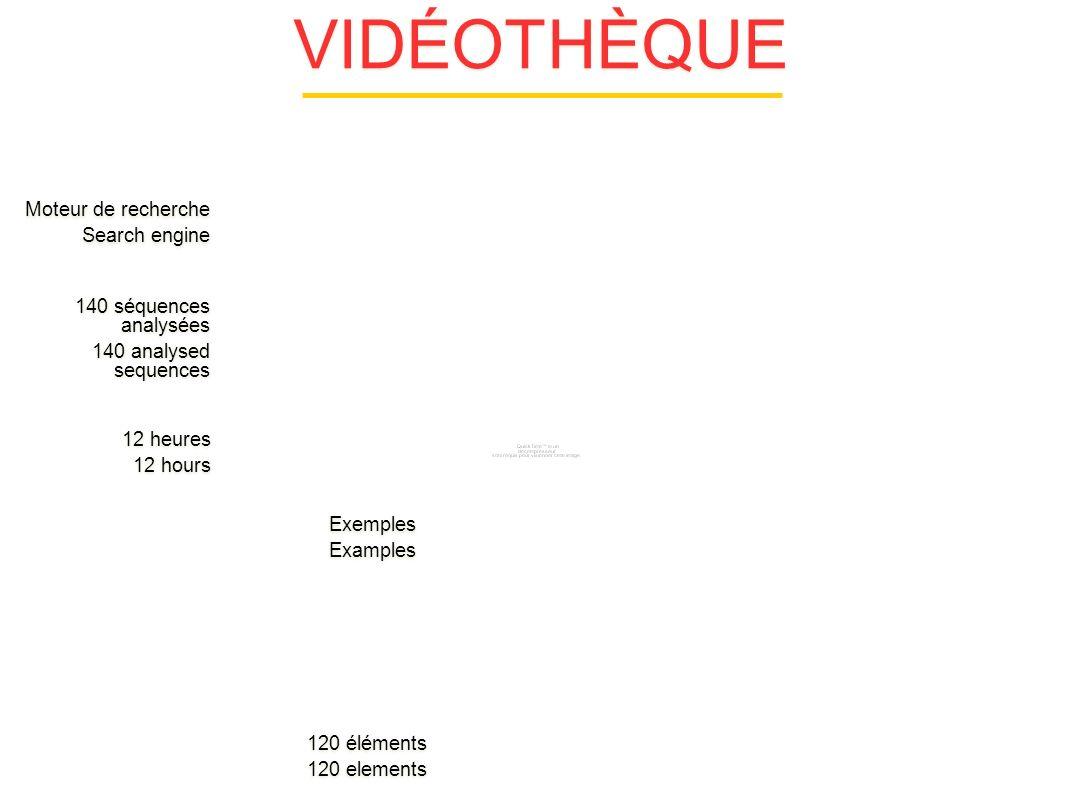VIDÉOTHÈQUE 140 séquences analysées 140 analysed sequences 140 séquences analysées 140 analysed sequences 12 heures 12 hours 12 heures 12 hours Exemples Examples Exemples Examples Moteur de recherche Search engine Moteur de recherche Search engine 120 éléments 120 elements 120 éléments 120 elements