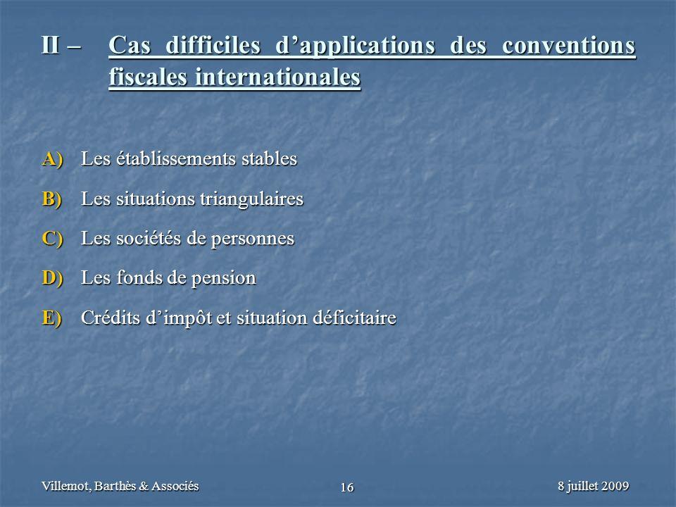 8 juillet 2009Villemot, Barthès & Associés 16 II – Cas difficiles dapplications des conventions fiscales internationales A) Les établissements stables