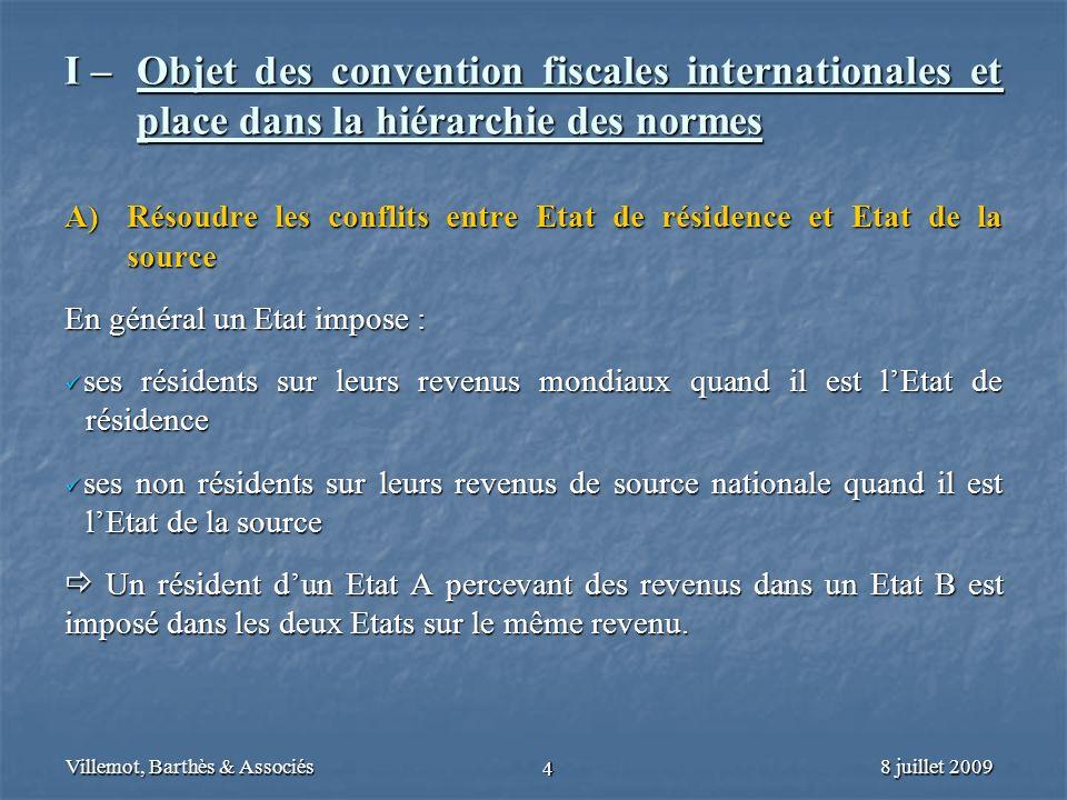 8 juillet 2009Villemot, Barthès & Associés 4 I – Objet des convention fiscales internationales et place dans la hiérarchie des normes A) Résoudre les