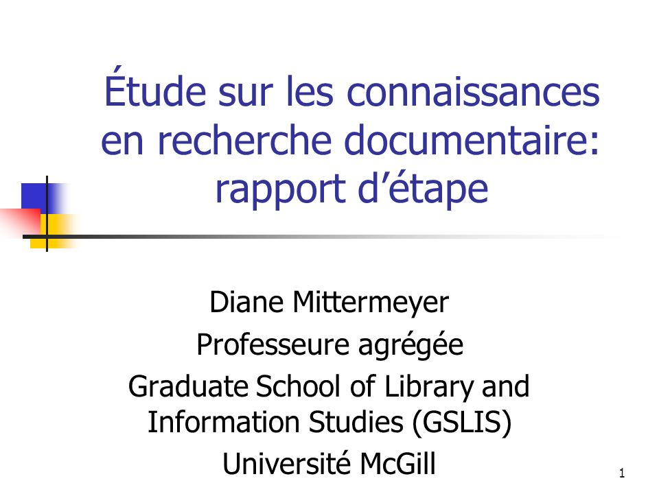 1 Étude sur les connaissances en recherche documentaire: rapport détape Diane Mittermeyer Professeure agrégée Graduate School of Library and Information Studies (GSLIS) Université McGill