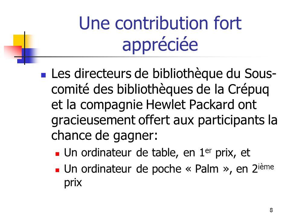 8 Une contribution fort appréciée Les directeurs de bibliothèque du Sous- comité des bibliothèques de la Crépuq et la compagnie Hewlet Packard ont gracieusement offert aux participants la chance de gagner: Un ordinateur de table, en 1 er prix, et Un ordinateur de poche « Palm », en 2 ième prix