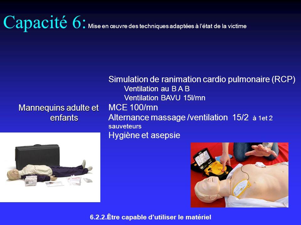 Capacité 6: Mise en œuvre des techniques adaptées à létat de la victime Mannequins adulte et enfants Simulation de ranimation cardio pulmonaire (RCP) Ventilation au B A B Ventilation BAVU 15l/mn MCE 100/mn Alternance massage /ventilation 15/2 à 1et 2 sauveteurs Hygiène et asepsie 6.2.2.Être capable dutiliser le matériel