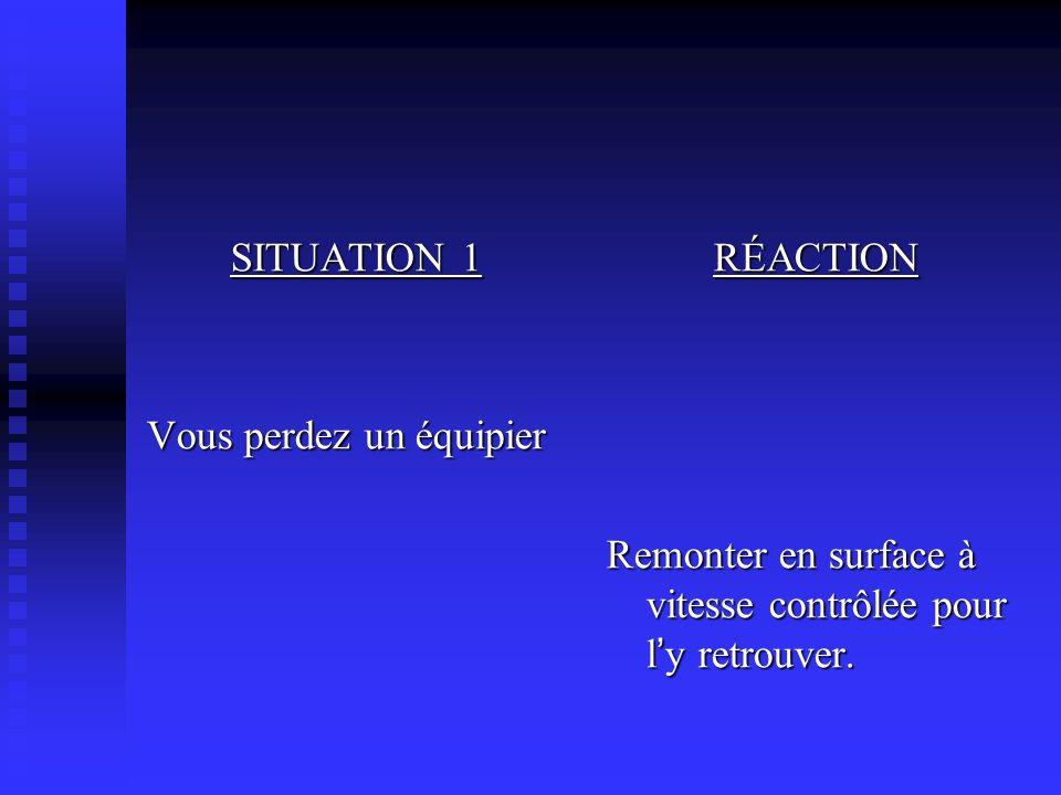 SITUATION 1 Vous perdez un équipier RÉACTION Remonter en surface à vitesse contrôlée pour l y retrouver.