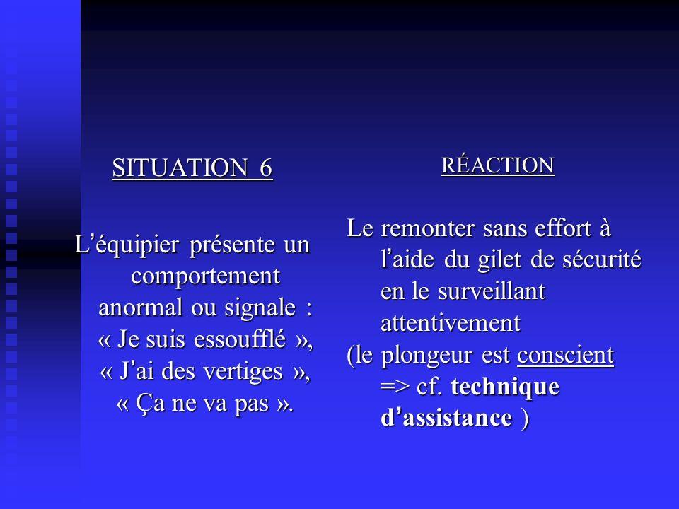 SITUATION 6 L équipier présente un comportement anormal ou signale : « Je suis essoufflé », « J ai des vertiges », « Ça ne va pas ».