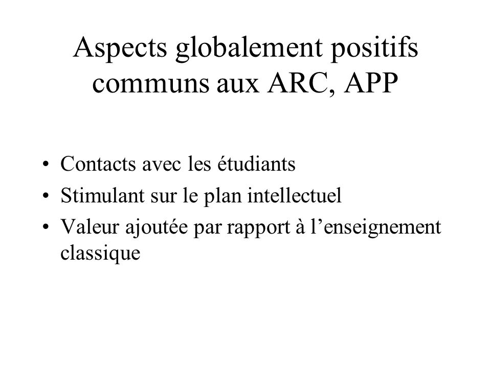 Aspects globalement positifs communs aux ARC, APP Contacts avec les étudiants Stimulant sur le plan intellectuel Valeur ajoutée par rapport à lenseign