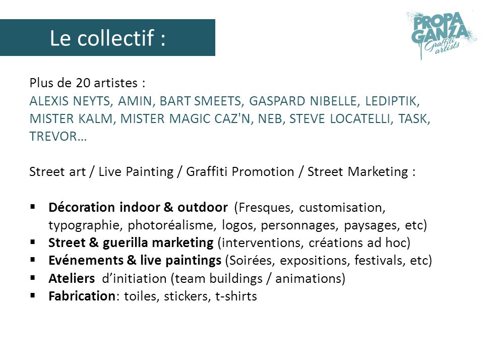 Le collectif : Plus de 20 artistes : ALEXIS NEYTS, AMIN, BART SMEETS, GASPARD NIBELLE, LEDIPTIK, MISTER KALM, MISTER MAGIC CAZ N, NEB, STEVE LOCATELLI, TASK, TREVOR… Street art / Live Painting / Graffiti Promotion / Street Marketing : Décoration indoor & outdoor (Fresques, customisation, typographie, photoréalisme, logos, personnages, paysages, etc) Street & guerilla marketing (interventions, créations ad hoc) Evénements & live paintings (Soirées, expositions, festivals, etc) Ateliers dinitiation (team buildings / animations) Fabrication: toiles, stickers, t-shirts