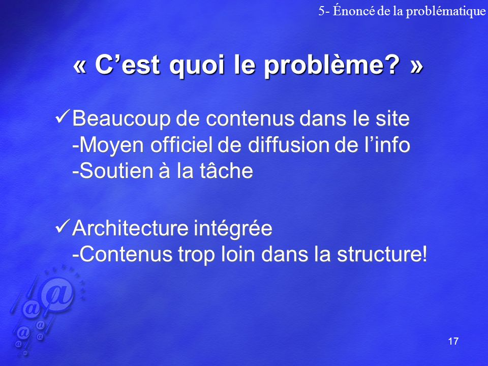 17 Beaucoup de contenus dans le site -Moyen officiel de diffusion de linfo -Soutien à la tâche Architecture intégrée -Contenus trop loin dans la structure.