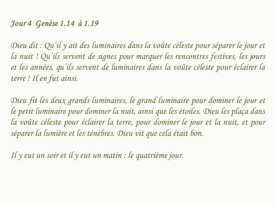 Jour 4 Genèse 1.14 à 1.19 Dieu dit : Quil y ait des luminaires dans la voûte céleste pour séparer le jour et la nuit ! Quils servent de signes pour ma