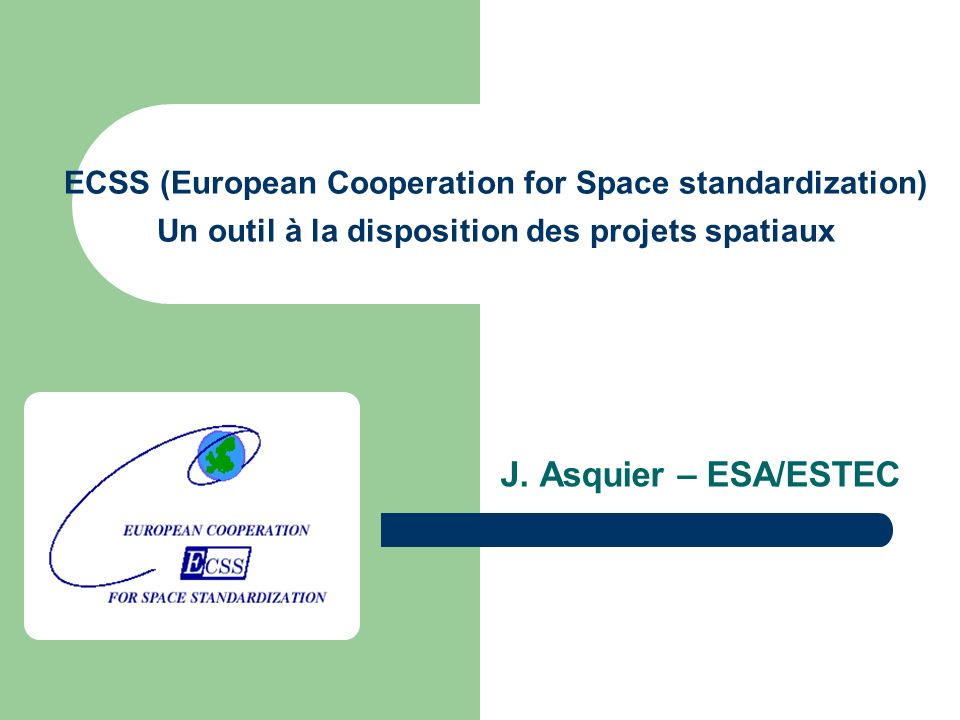 ECSS (European Cooperation for Space standardization) Un outil à la disposition des projets spatiaux J.