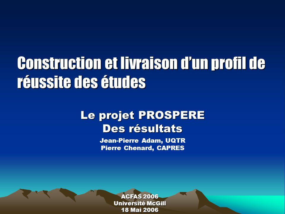 Construction et livraison dun profil de réussite des études Le projet PROSPERE Des résultats Jean-Pierre Adam, UQTR Pierre Chenard, CAPRES ACFAS 2006