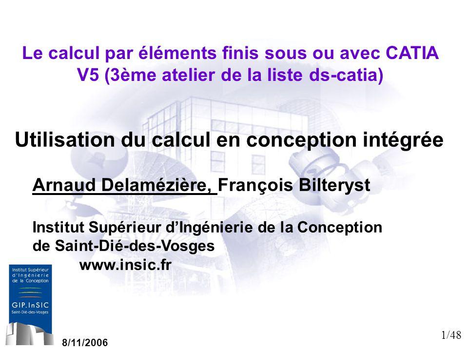 1/48 Le calcul par éléments finis sous ou avec CATIA V5 (3ème atelier de la liste ds-catia) Utilisation du calcul en conception intégrée 8/11/2006 Arn