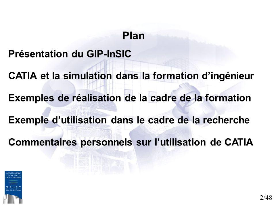 2/48 Plan Présentation du GIP-InSIC CATIA et la simulation dans la formation dingénieur Exemples de réalisation de la cadre de la formation Exemple du