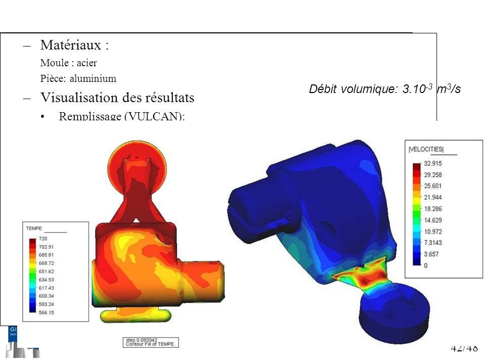 42/48 Simulations –Matériaux : Moule : acier Pièce: aluminium –Visualisation des résultats Remplissage (VULCAN): Débit volumique: 3.10 -3 m 3 /s